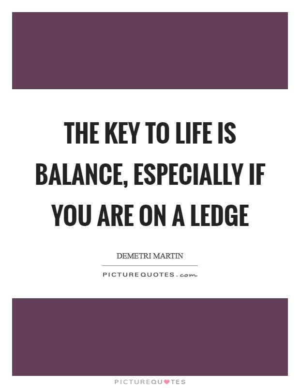 The key to life is balance, especially if you are on a ledge Picture Quote #1