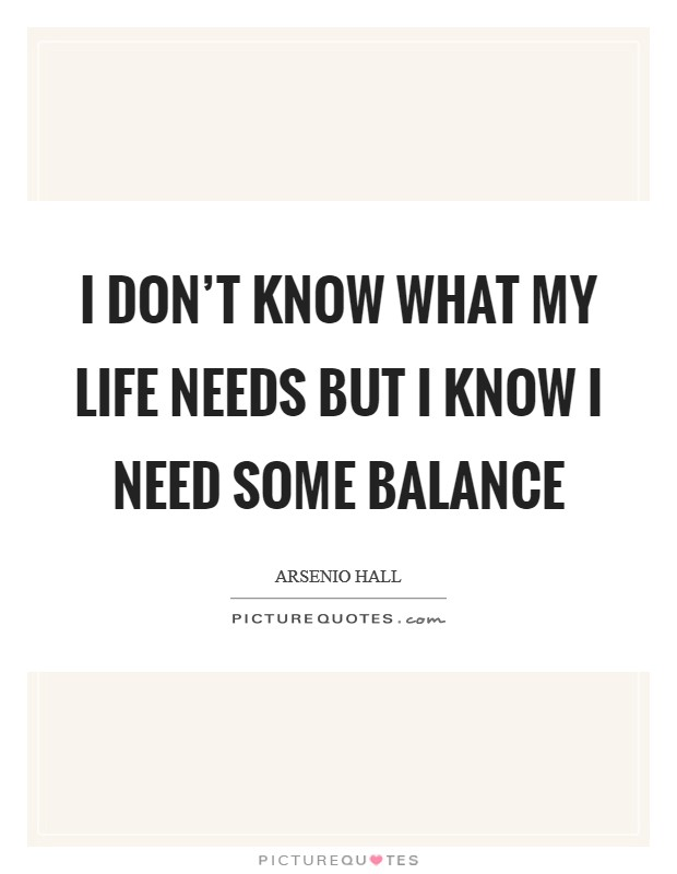 I don't know what my life needs but I know I need some balance Picture Quote #1