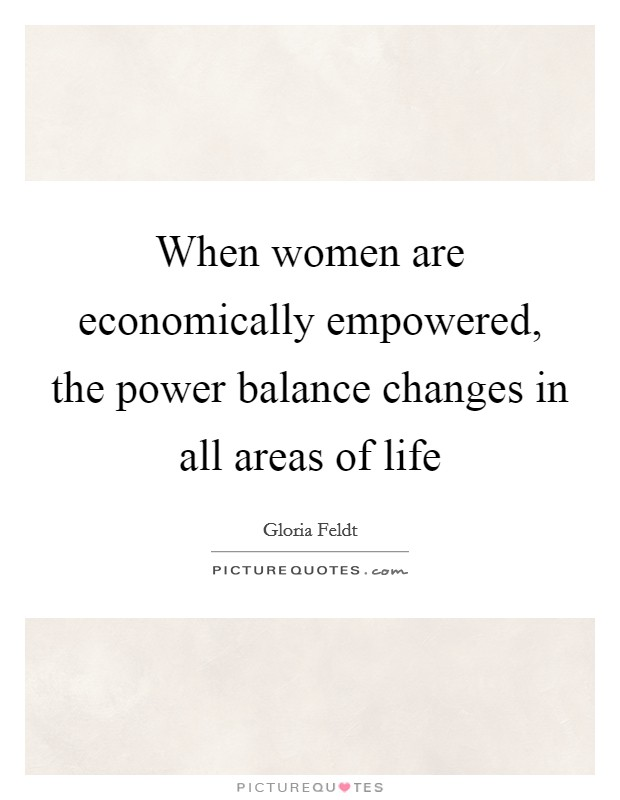 When women are economically empowered, the power balance changes in all areas of life Picture Quote #1