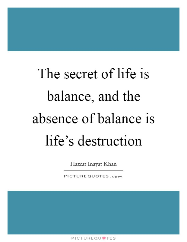 The secret of life is balance, and the absence of balance is life's destruction Picture Quote #1