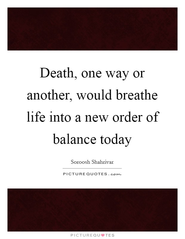 Death, one way or another, would breathe life into a new order of balance today Picture Quote #1