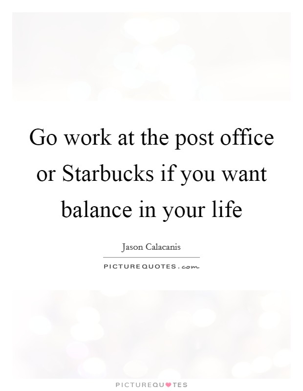 Go work at the post office or Starbucks if you want balance in your life Picture Quote #1