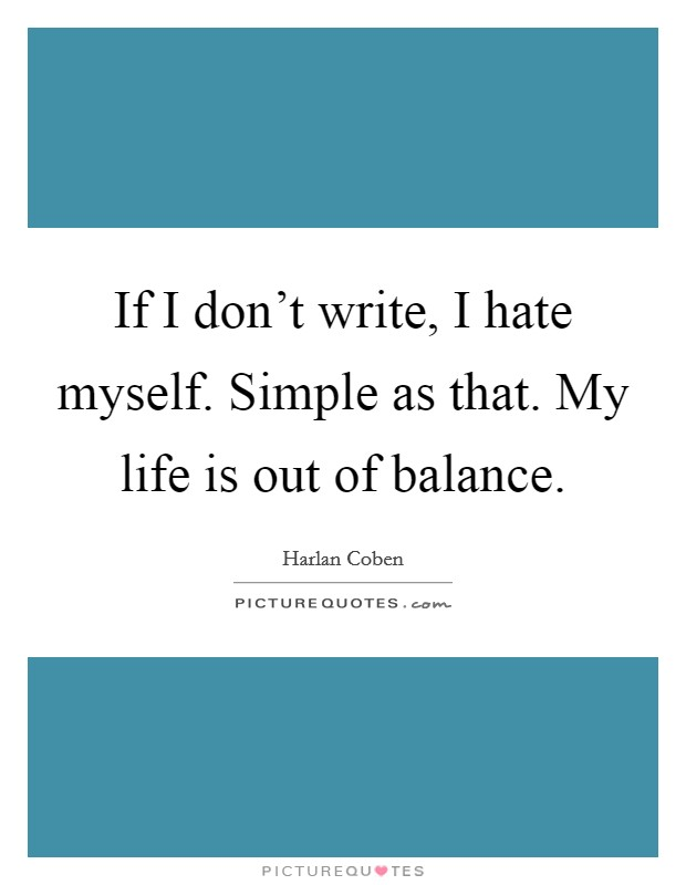 If I don't write, I hate myself. Simple as that. My life is out of balance Picture Quote #1