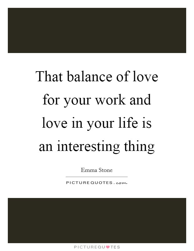 That balance of love for your work and love in your life is an interesting thing Picture Quote #1