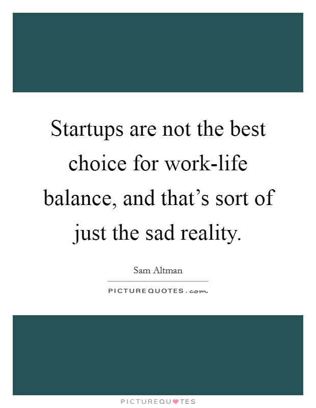 Startups are not the best choice for work-life balance, and that's sort of just the sad reality Picture Quote #1