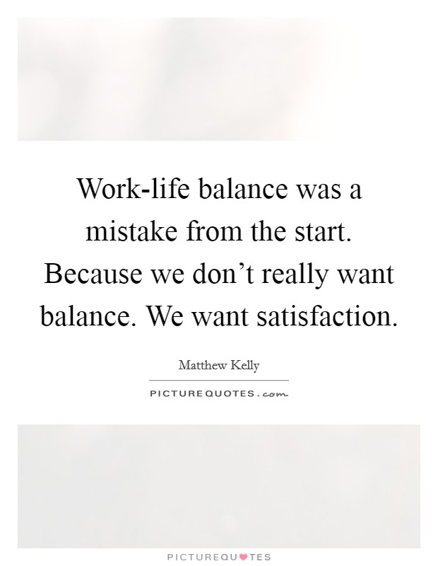 Work-life balance was a mistake from the start. Because we don't really want balance. We want satisfaction Picture Quote #1