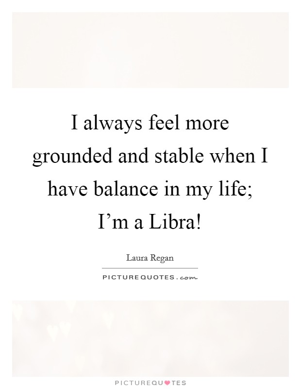 I always feel more grounded and stable when I have balance in my life; I'm a Libra! Picture Quote #1