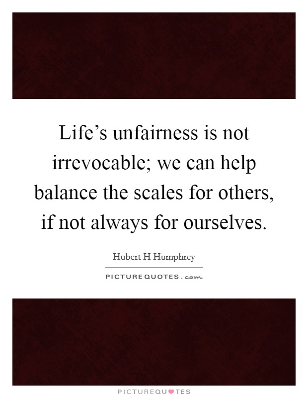 Life's unfairness is not irrevocable; we can help balance the scales for others, if not always for ourselves Picture Quote #1