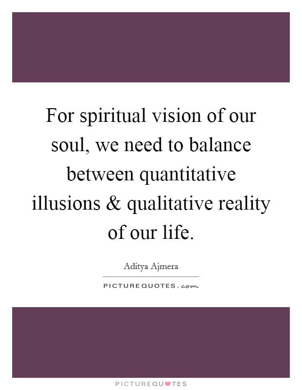 For spiritual vision of our soul, we need to balance between quantitative illusions and qualitative reality of our life Picture Quote #1