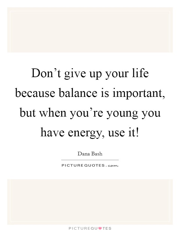 Don't give up your life because balance is important, but when you're young you have energy, use it! Picture Quote #1