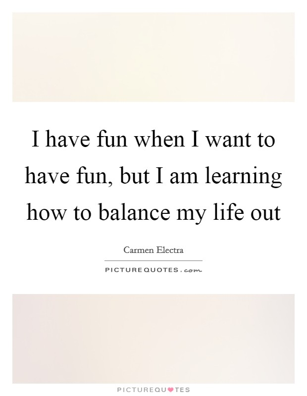 I have fun when I want to have fun, but I am learning how to balance my life out Picture Quote #1