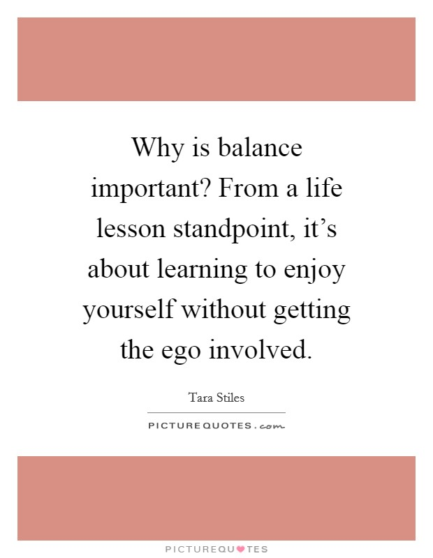 Why is balance important? From a life lesson standpoint, it's about learning to enjoy yourself without getting the ego involved Picture Quote #1