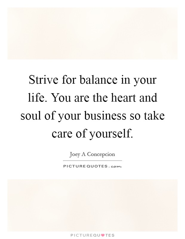 Strive for balance in your life. You are the heart and soul of your business so take care of yourself Picture Quote #1