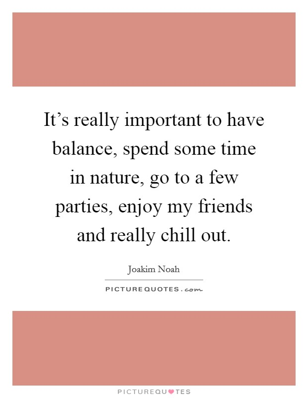 It's really important to have balance, spend some time in nature, go to a few parties, enjoy my friends and really chill out Picture Quote #1