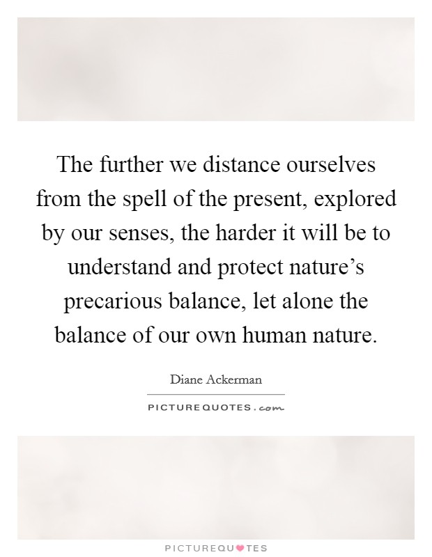 The further we distance ourselves from the spell of the present, explored by our senses, the harder it will be to understand and protect nature's precarious balance, let alone the balance of our own human nature Picture Quote #1