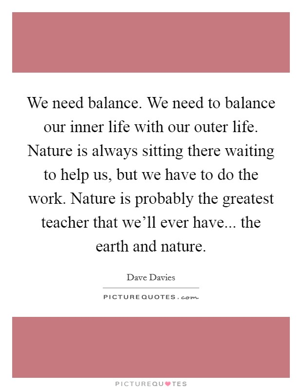 We need balance. We need to balance our inner life with our outer life. Nature is always sitting there waiting to help us, but we have to do the work. Nature is probably the greatest teacher that we'll ever have... the earth and nature Picture Quote #1