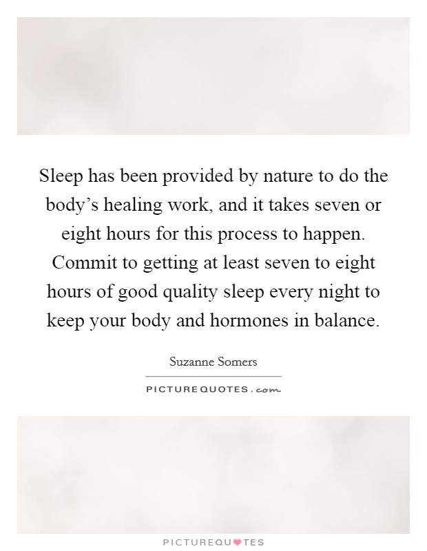 Sleep has been provided by nature to do the body's healing work, and it takes seven or eight hours for this process to happen. Commit to getting at least seven to eight hours of good quality sleep every night to keep your body and hormones in balance Picture Quote #1