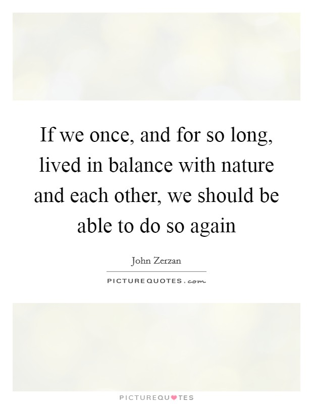 If we once, and for so long, lived in balance with nature and each other, we should be able to do so again Picture Quote #1