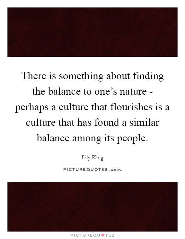 There is something about finding the balance to one's nature - perhaps a culture that flourishes is a culture that has found a similar balance among its people Picture Quote #1