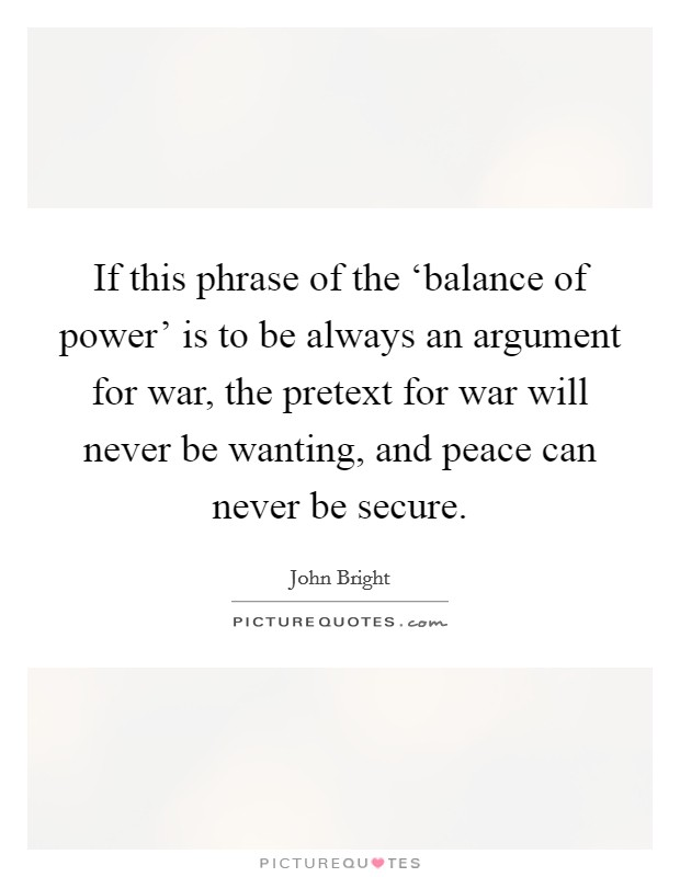 If this phrase of the 'balance of power' is to be always an argument for war, the pretext for war will never be wanting, and peace can never be secure Picture Quote #1