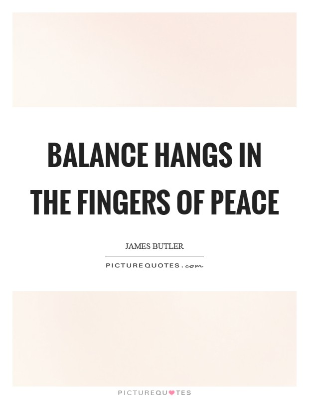 Balance hangs in the fingers of Peace Picture Quote #1