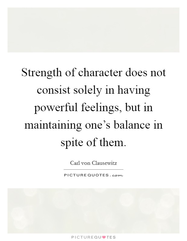 Strength of character does not consist solely in having powerful feelings, but in maintaining one's balance in spite of them Picture Quote #1