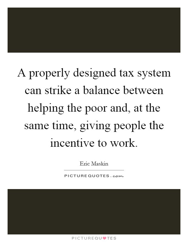 A properly designed tax system can strike a balance between helping the poor and, at the same time, giving people the incentive to work Picture Quote #1
