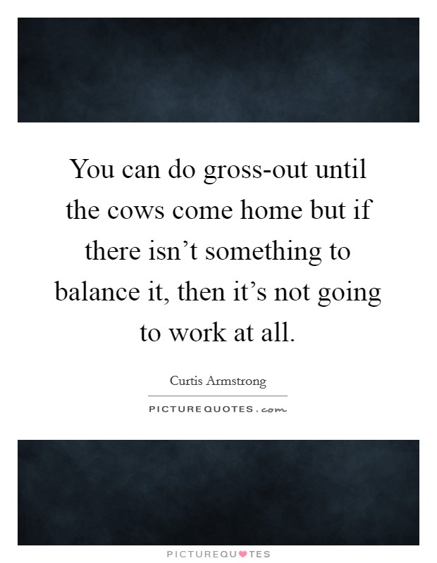 You can do gross-out until the cows come home but if there isn't something to balance it, then it's not going to work at all Picture Quote #1