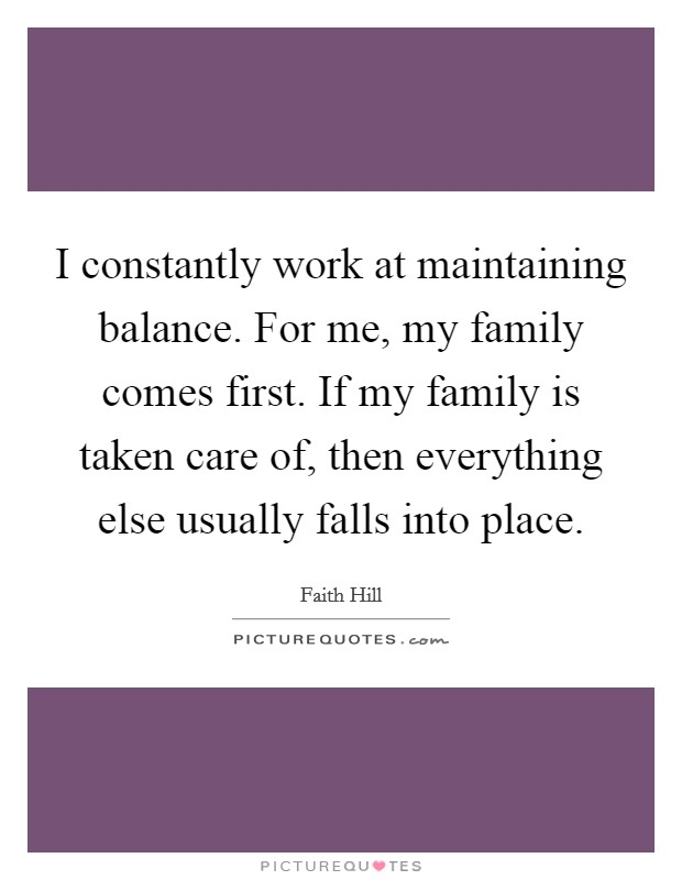I constantly work at maintaining balance. For me, my family comes first. If my family is taken care of, then everything else usually falls into place Picture Quote #1