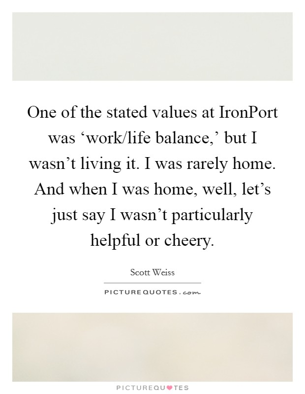 One of the stated values at IronPort was 'work/life balance,' but I wasn't living it. I was rarely home. And when I was home, well, let's just say I wasn't particularly helpful or cheery Picture Quote #1