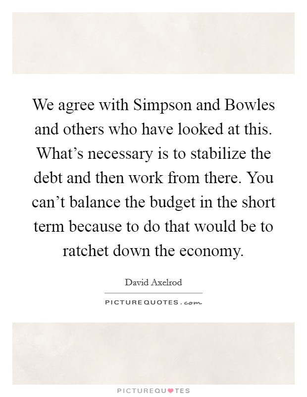 We agree with Simpson and Bowles and others who have looked at this. What's necessary is to stabilize the debt and then work from there. You can't balance the budget in the short term because to do that would be to ratchet down the economy. Picture Quote #1