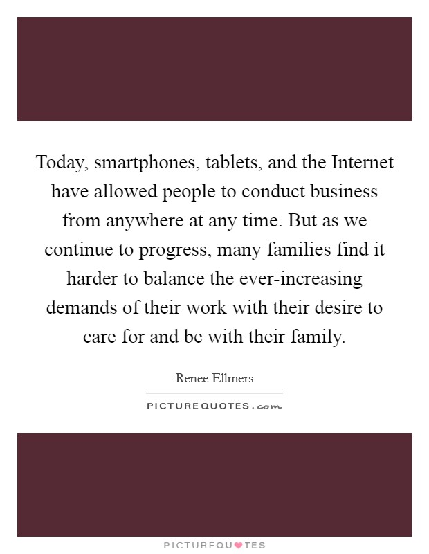 Today, smartphones, tablets, and the Internet have allowed people to conduct business from anywhere at any time. But as we continue to progress, many families find it harder to balance the ever-increasing demands of their work with their desire to care for and be with their family Picture Quote #1