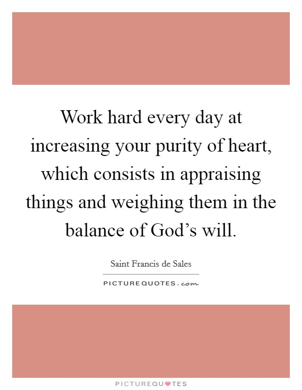Work hard every day at increasing your purity of heart, which consists in appraising things and weighing them in the balance of God's will Picture Quote #1