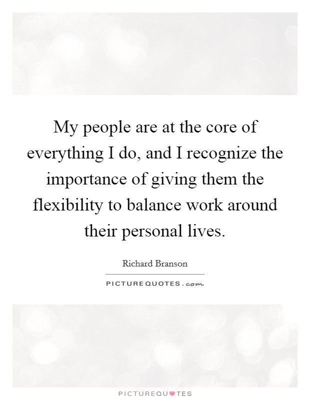 My people are at the core of everything I do, and I recognize the importance of giving them the flexibility to balance work around their personal lives Picture Quote #1