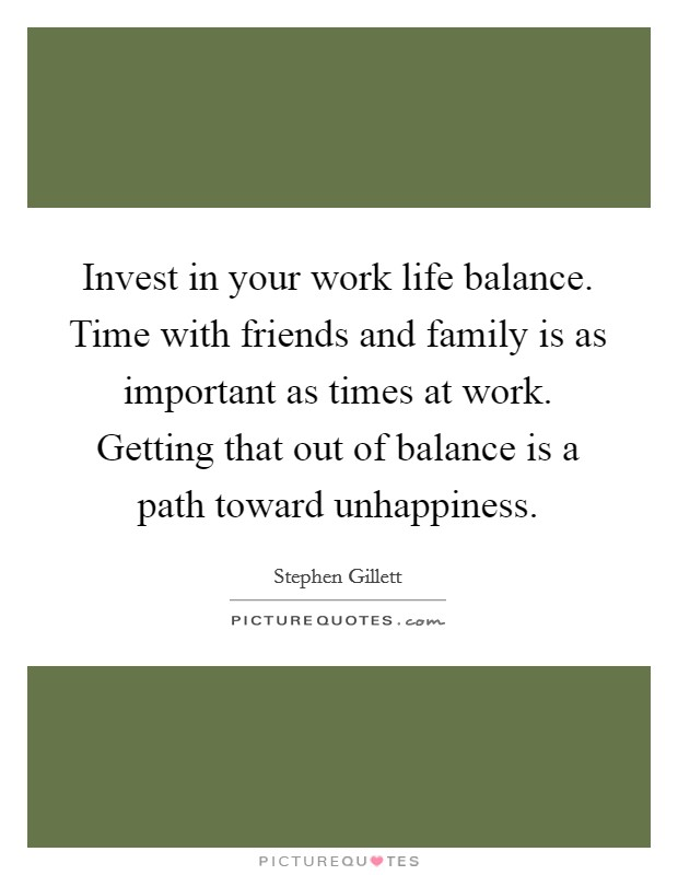 Invest in your work life balance. Time with friends and family is as important as times at work. Getting that out of balance is a path toward unhappiness Picture Quote #1