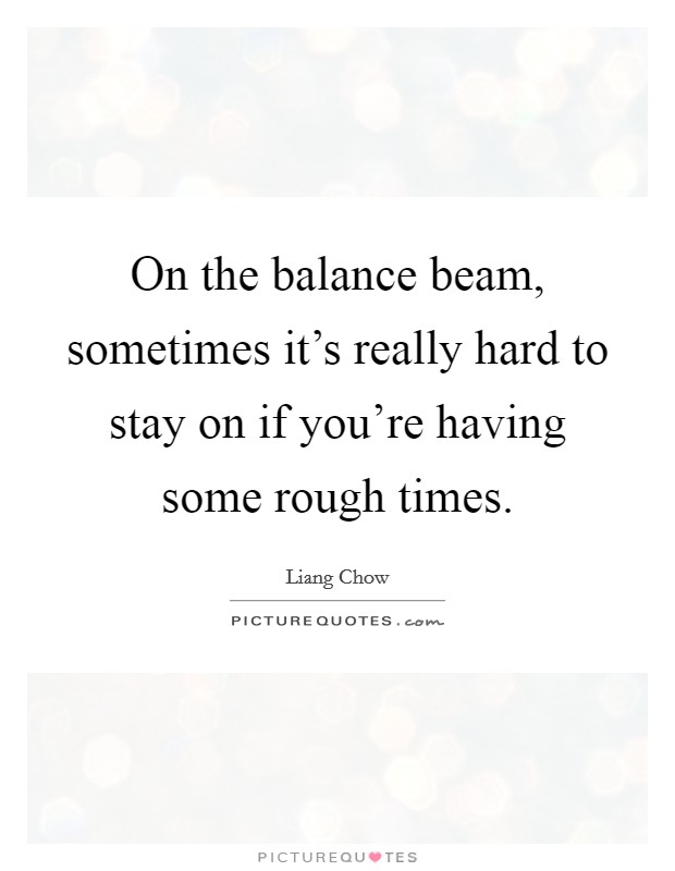 On the balance beam, sometimes it's really hard to stay on if you're having some rough times Picture Quote #1