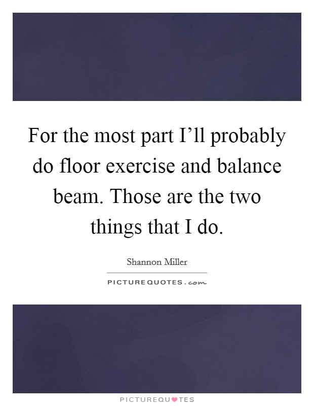 For the most part I'll probably do floor exercise and balance beam. Those are the two things that I do Picture Quote #1