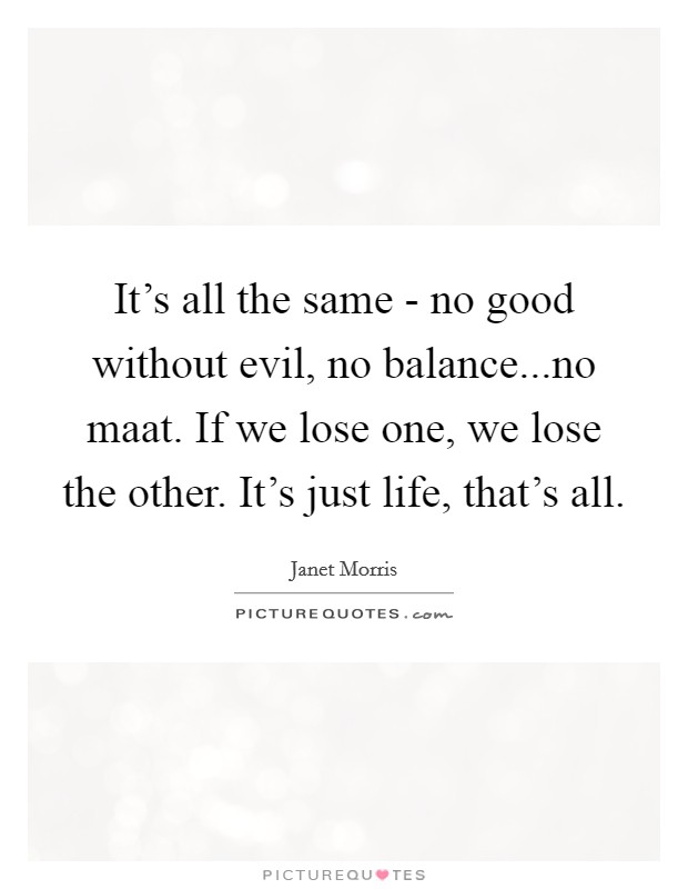 It's all the same - no good without evil, no balance...no maat. If we lose one, we lose the other. It's just life, that's all Picture Quote #1