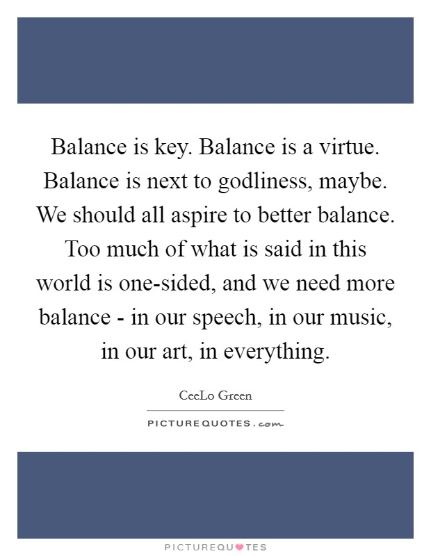 Balance is key. Balance is a virtue. Balance is next to godliness, maybe. We should all aspire to better balance. Too much of what is said in this world is one-sided, and we need more balance - in our speech, in our music, in our art, in everything Picture Quote #1