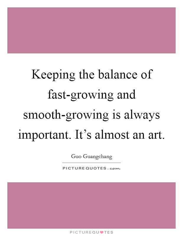 Keeping the balance of fast-growing and smooth-growing is always important. It's almost an art Picture Quote #1
