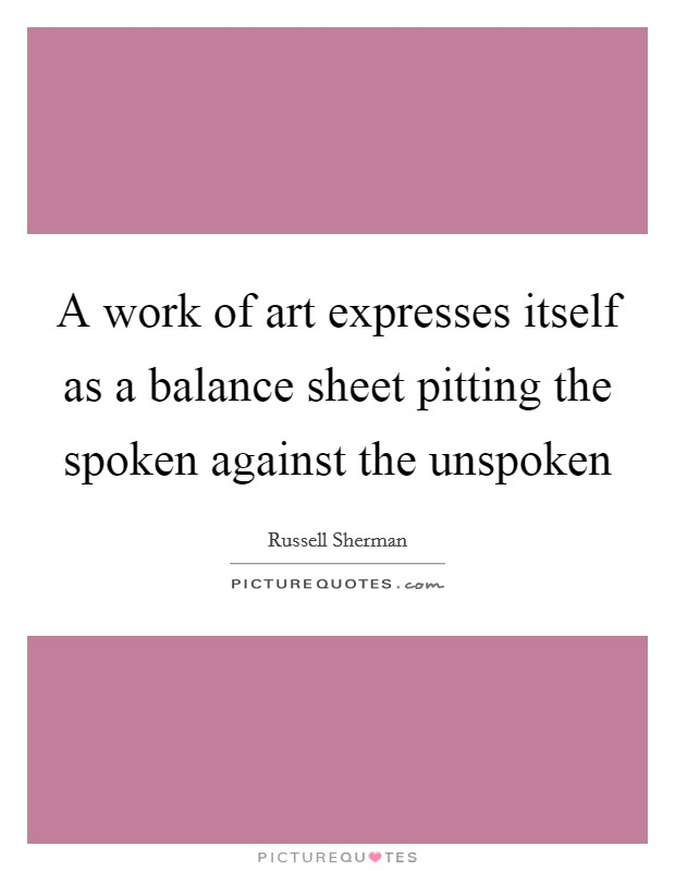 A work of art expresses itself as a balance sheet pitting the spoken against the unspoken Picture Quote #1