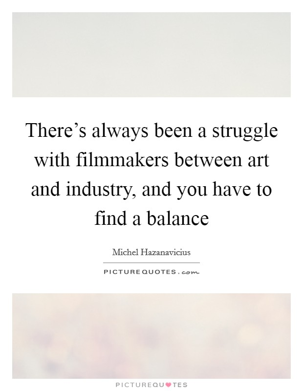 There's always been a struggle with filmmakers between art and industry, and you have to find a balance Picture Quote #1