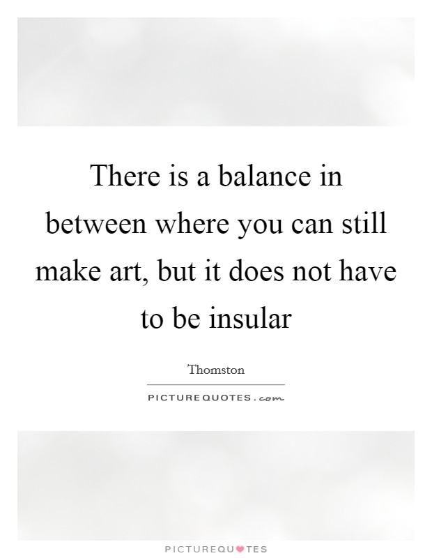 There is a balance in between where you can still make art, but it does not have to be insular Picture Quote #1