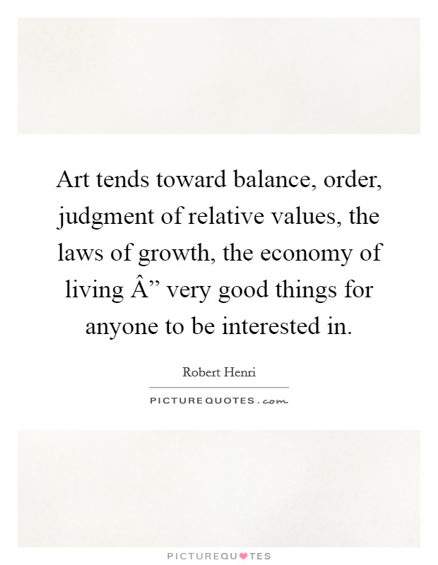 "Art tends toward balance, order, judgment of relative values, the laws of growth, the economy of living "" very good things for anyone to be interested in Picture Quote #1"