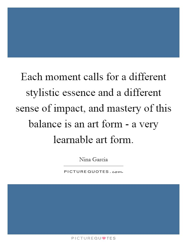 Each moment calls for a different stylistic essence and a different sense of impact, and mastery of this balance is an art form - a very learnable art form Picture Quote #1