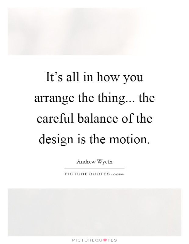 It's all in how you arrange the thing... the careful balance of the design is the motion. Picture Quote #1