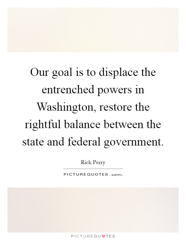 Our goal is to displace the entrenched powers in Washington, restore the rightful balance between the state and federal government Picture Quote #1