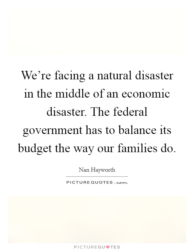 We're facing a natural disaster in the middle of an economic disaster. The federal government has to balance its budget the way our families do Picture Quote #1