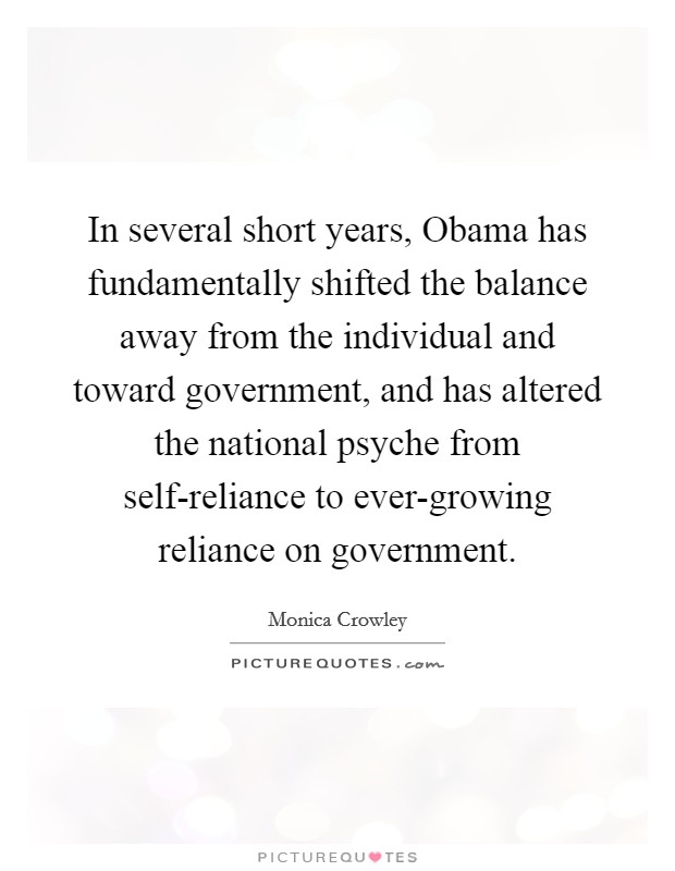 In several short years, Obama has fundamentally shifted the balance away from the individual and toward government, and has altered the national psyche from self-reliance to ever-growing reliance on government Picture Quote #1