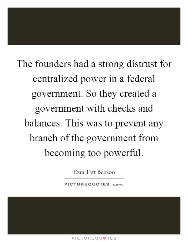 The founders had a strong distrust for centralized power in a federal government. So they created a government with checks and balances. This was to prevent any branch of the government from becoming too powerful Picture Quote #1